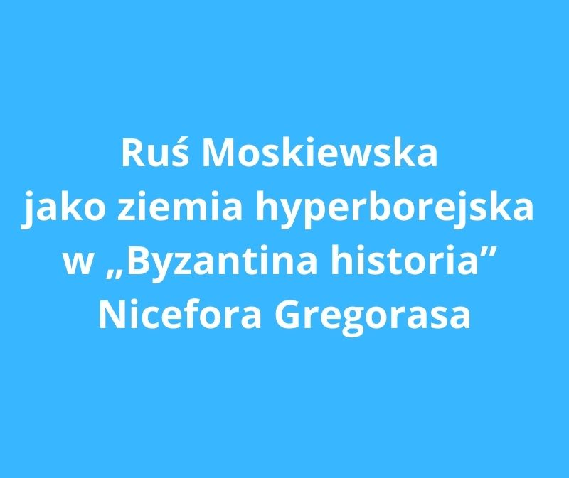 rus moskiewska jako ziemia hyperborejska w byzantina historia nicefora gregorasa
